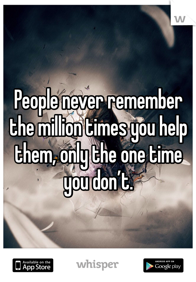 People never remember the million times you help them, only the one time you don't.