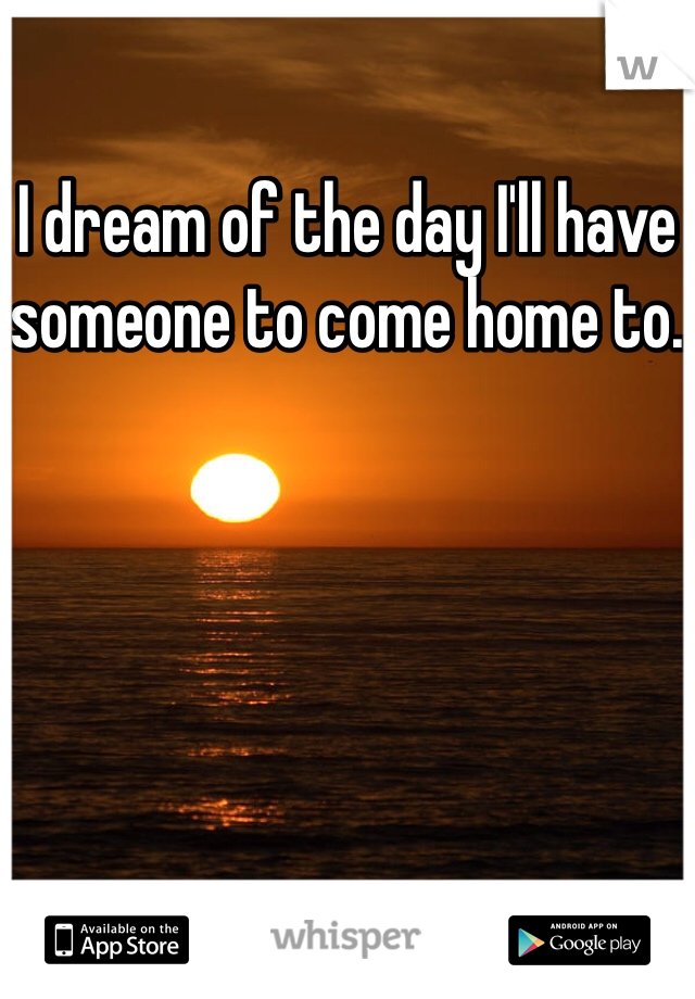 I dream of the day I'll have someone to come home to.