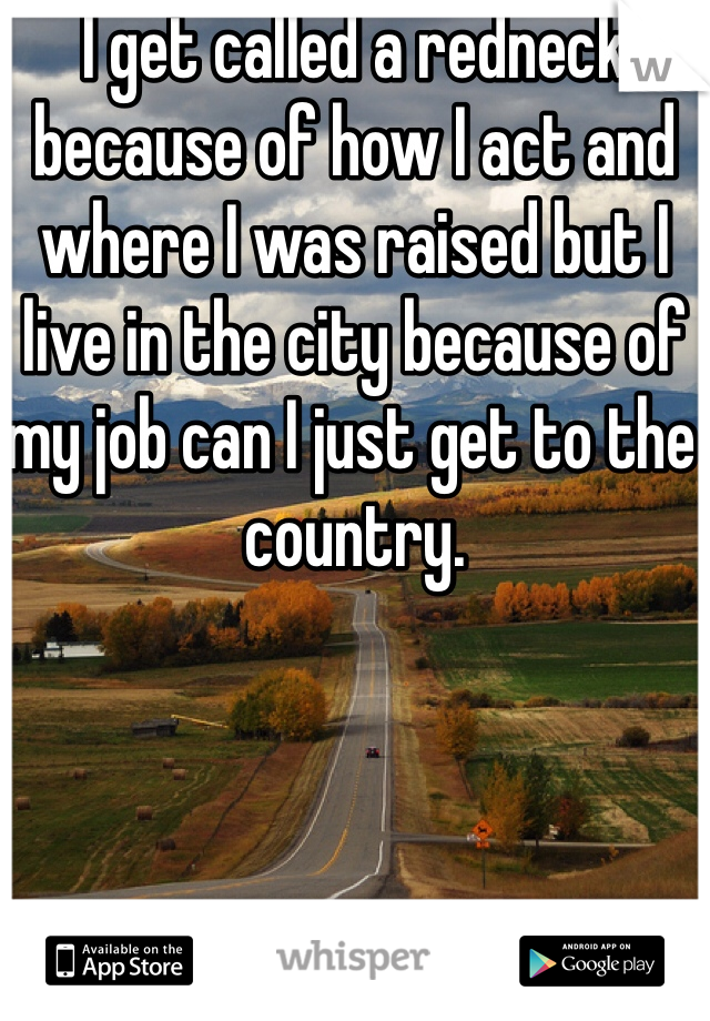 I get called a redneck because of how I act and where I was raised but I live in the city because of my job can I just get to the country.