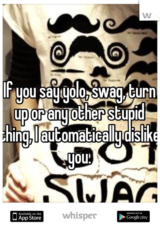 If you say yolo, swag, turn up or any other stupid thing, I automatically dislike you.