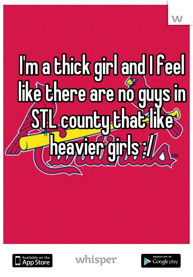 I'm a thick girl and I feel like there are no guys in STL county that like heavier girls :/