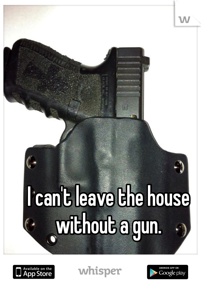 I can't leave the house without a gun.