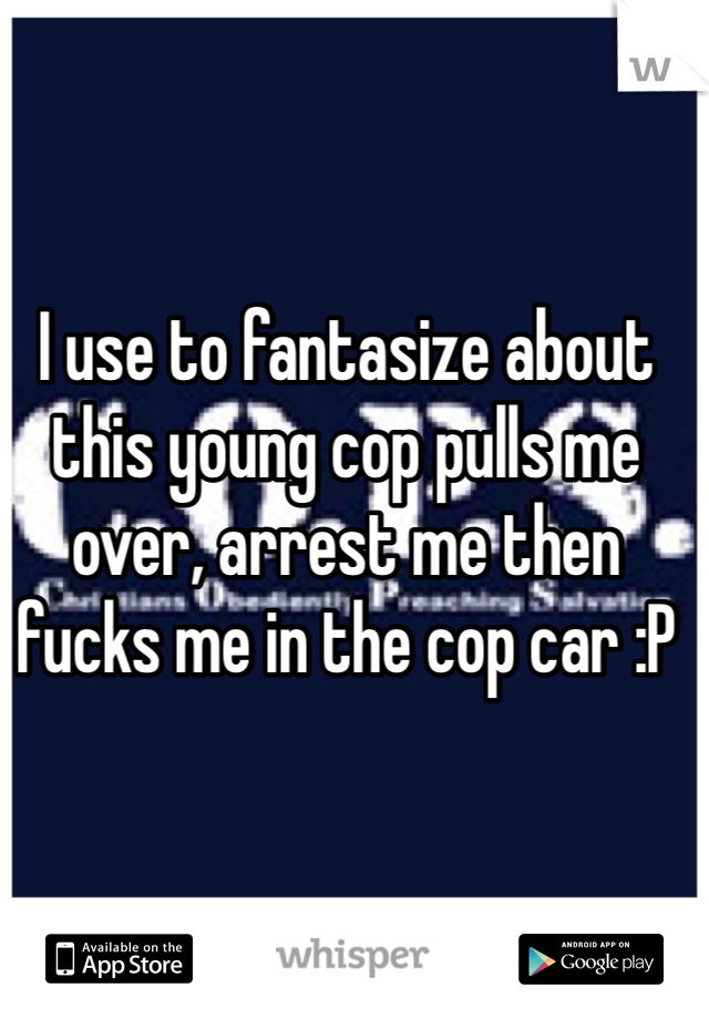 I use to fantasize about this young cop pulls me over, arrest me then fucks me in the cop car :P