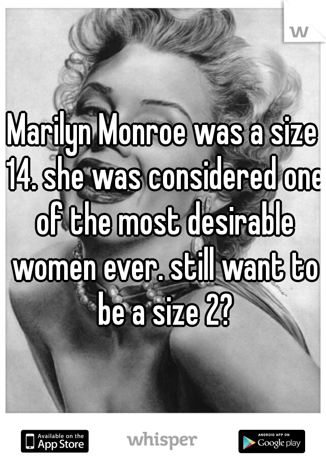 Marilyn Monroe was a size 14. she was considered one of the most desirable women ever. still want to be a size 2?