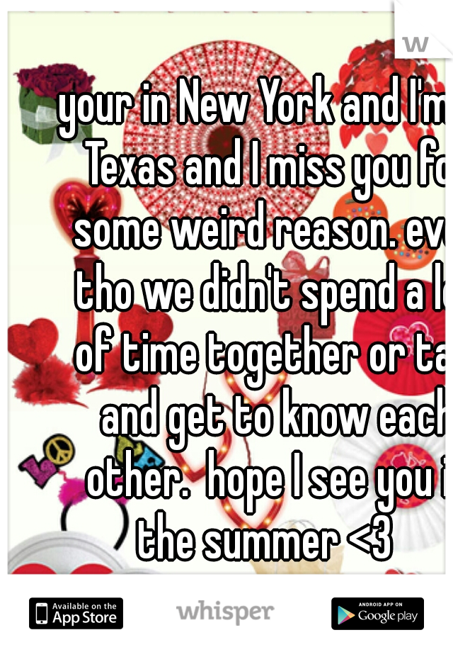 your in New York and I'm in Texas and I miss you for some weird reason. even tho we didn't spend a lot of time together or talk and get to know each other.  hope I see you in the summer <3