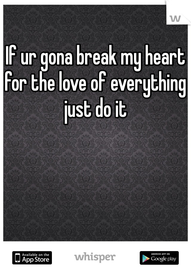 If ur gona break my heart for the love of everything just do it