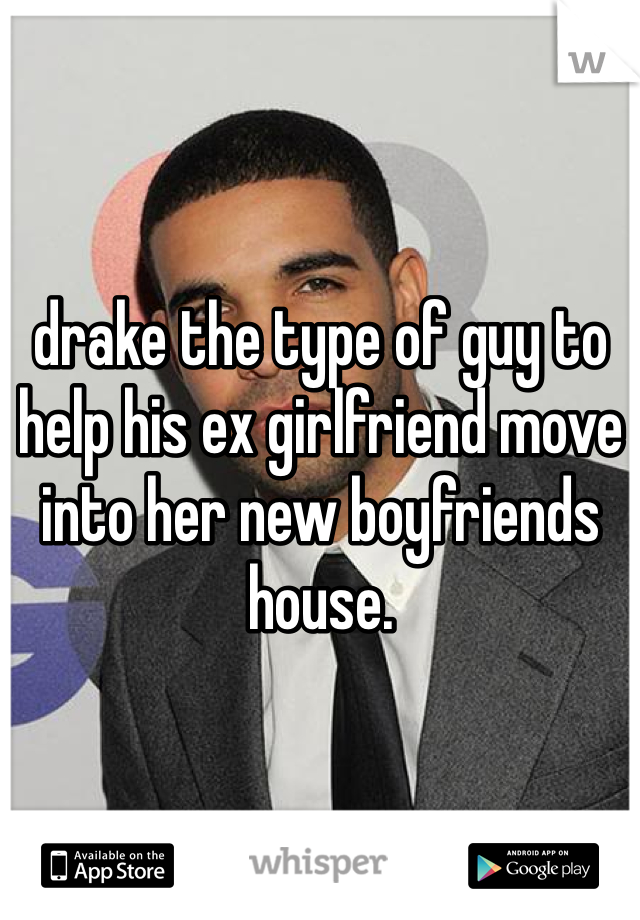 drake the type of guy to help his ex girlfriend move into her new boyfriends house.
