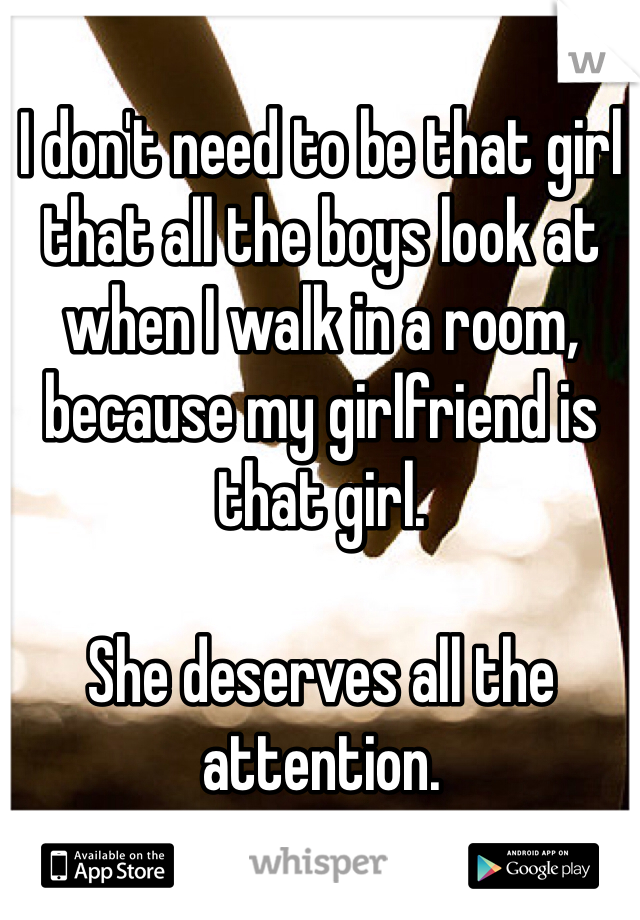 I don't need to be that girl that all the boys look at when I walk in a room, because my girlfriend is that girl.   She deserves all the attention.