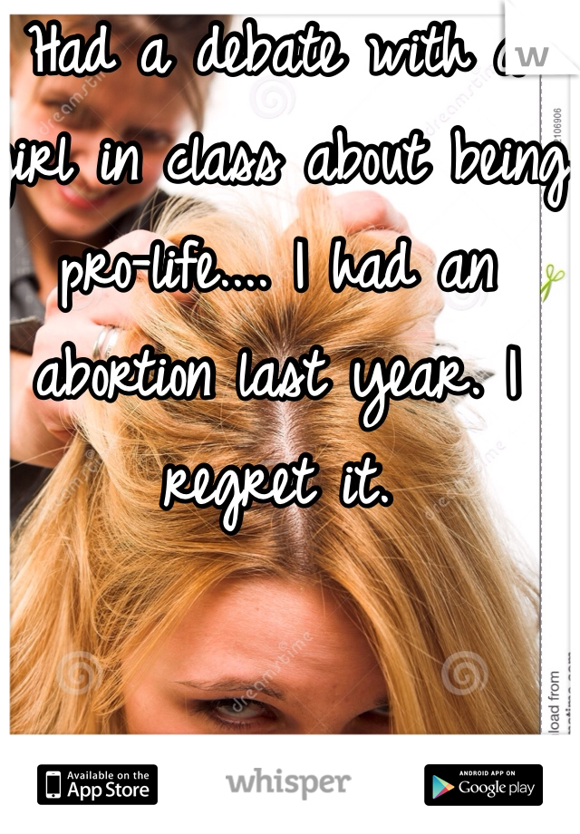Had a debate with a girl in class about being pro-life.... I had an abortion last year. I regret it.