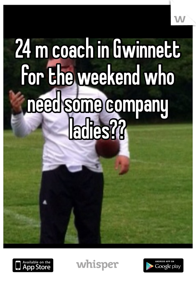 24 m coach in Gwinnett for the weekend who need some company ladies??