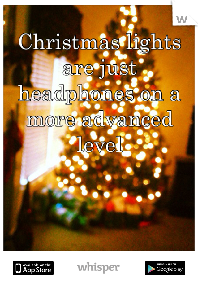 Christmas lights are just headphones on a more advanced level