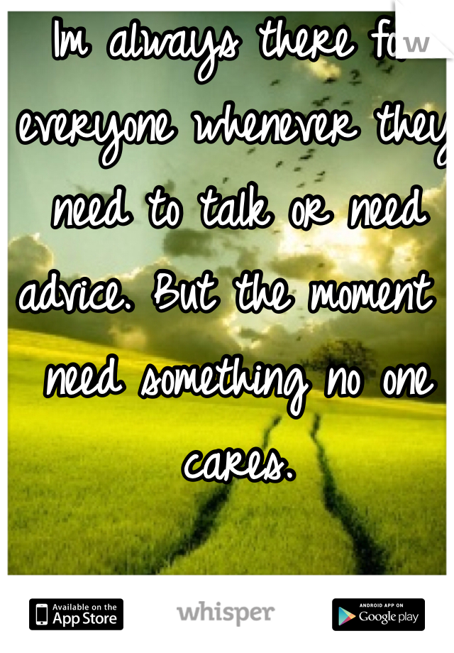 Im always there for everyone whenever they need to talk or need advice. But the moment I need something no one cares.