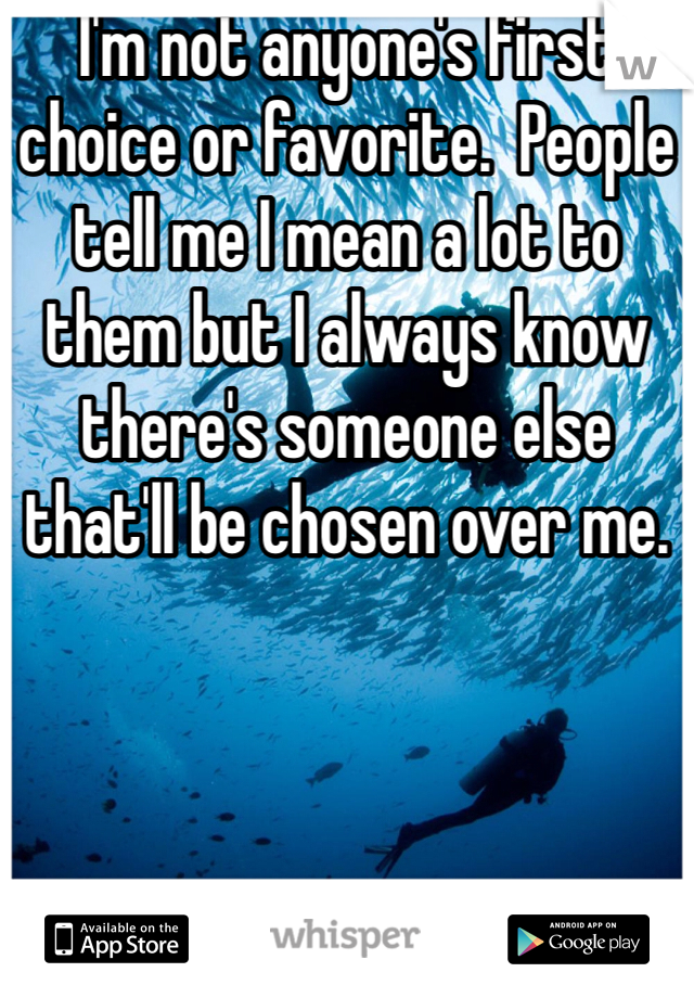 I'm not anyone's first choice or favorite.  People tell me I mean a lot to them but I always know there's someone else that'll be chosen over me.