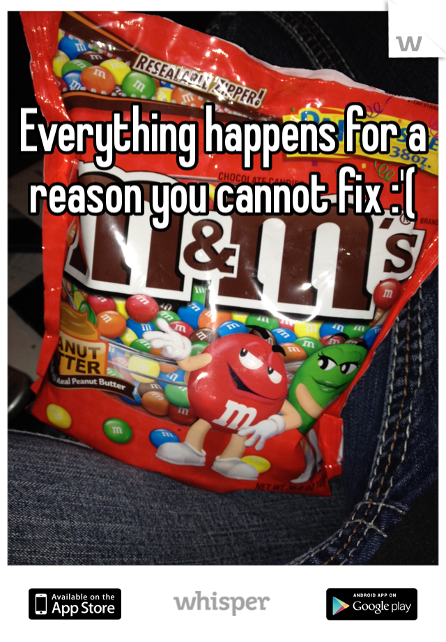 Everything happens for a reason you cannot fix :'(