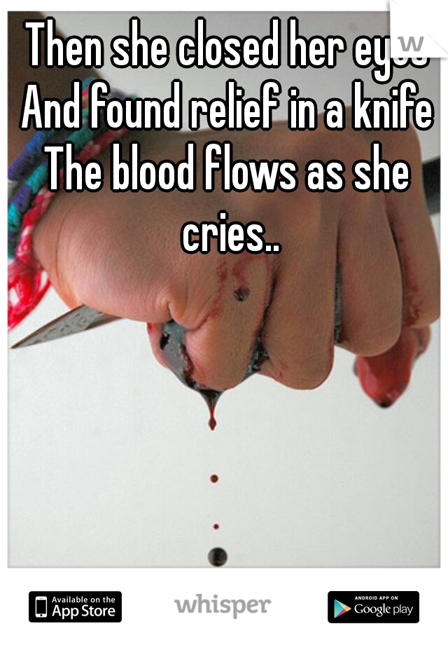 Then she closed her eyes And found relief in a knife The blood flows as she cries..