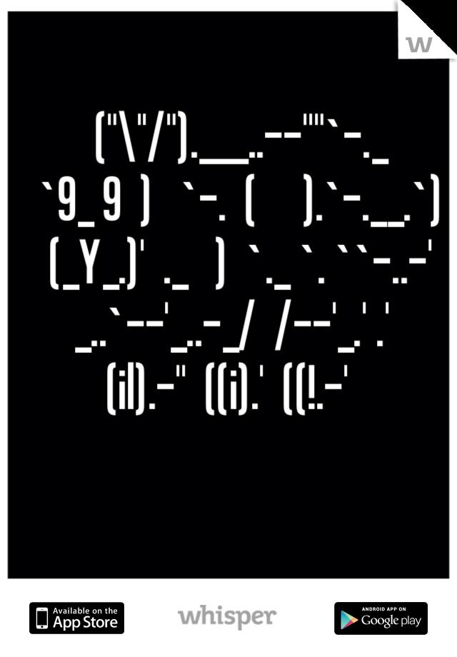 """(""""\''/"""").___..--''""""`-._    `9_ 9  )   `-.  (     ).`-.__.`)    (_Y_.)'  ._   )  `._ `. ``-..-'  _..`--'_..-_/  /--'_.' .' (il).-''  ((i).'  ((!.-'"""