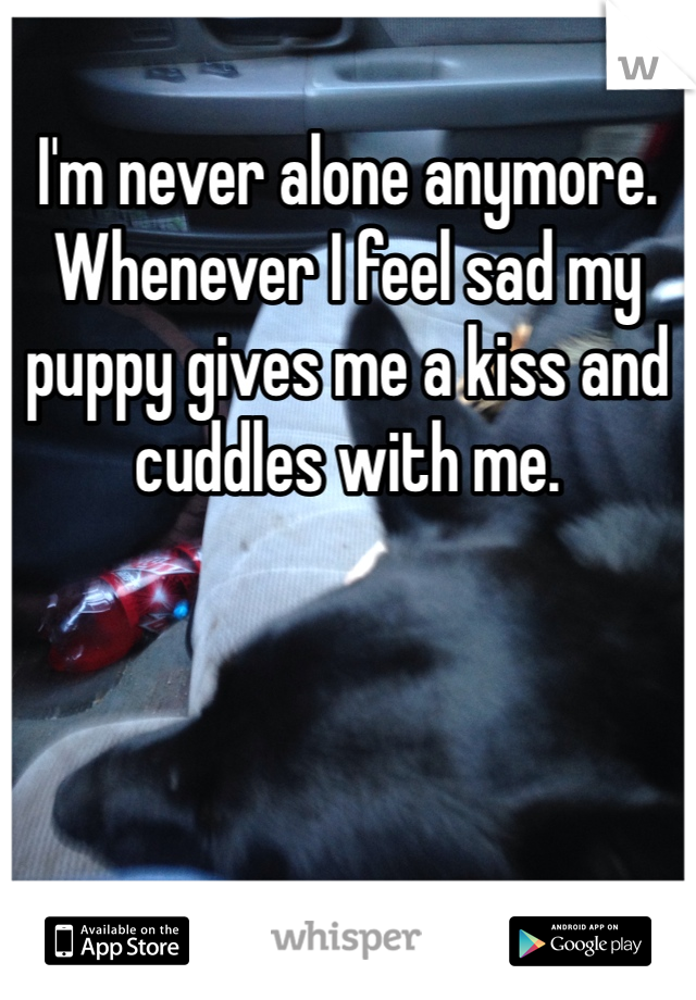 I'm never alone anymore. Whenever I feel sad my puppy gives me a kiss and cuddles with me.