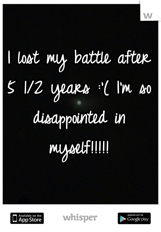 I lost my battle after 5 1/2 years :'( I'm so disappointed in myself!!!!!