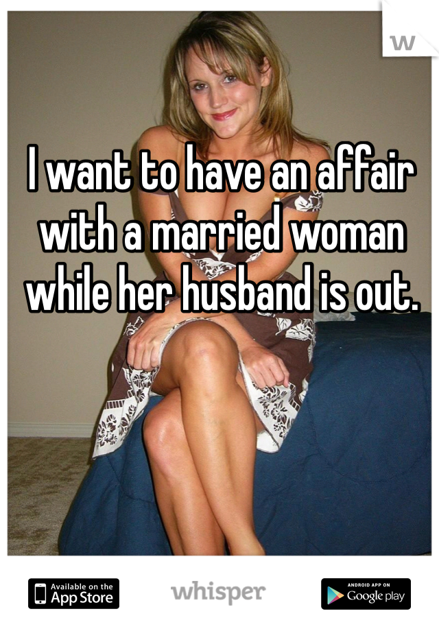 I want to have an affair with a married woman while her husband is out.