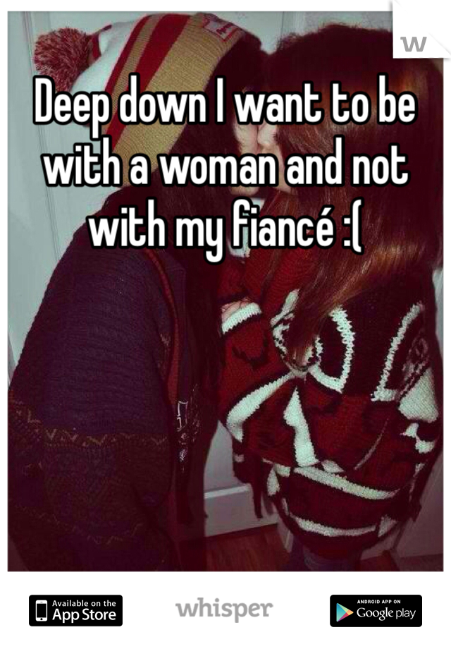 Deep down I want to be with a woman and not with my fiancé :(