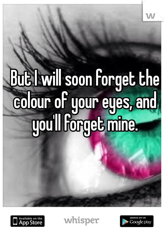 But I will soon forget the colour of your eyes, and you'll forget mine.