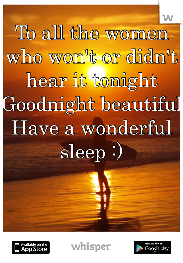 To all the women who won't or didn't hear it tonight Goodnight beautiful Have a wonderful sleep :)