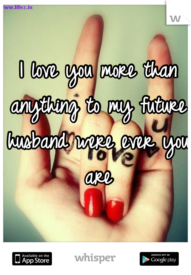 I love you more than anything to my future husband were ever you are