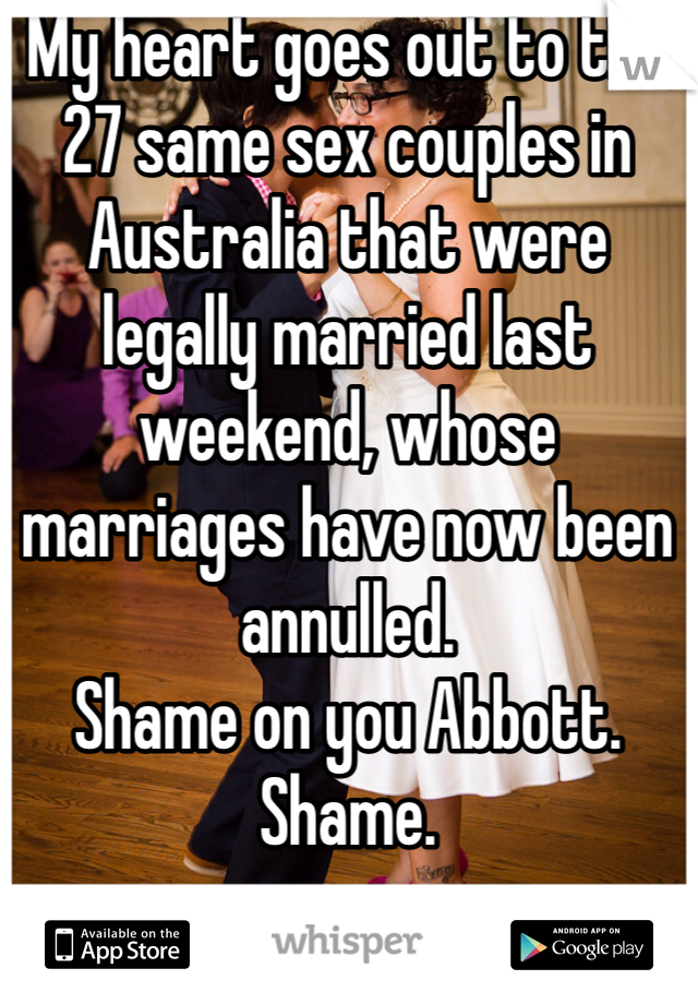 My heart goes out to the 27 same sex couples in Australia that were legally married last weekend, whose marriages have now been annulled.  Shame on you Abbott. Shame.