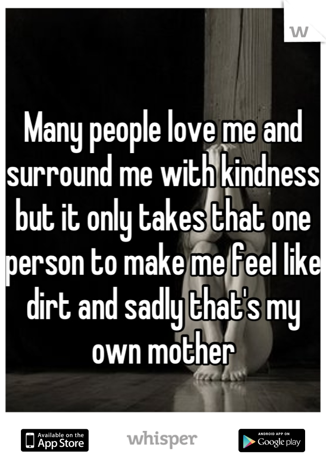 Many people love me and surround me with kindness but it only takes that one person to make me feel like dirt and sadly that's my own mother