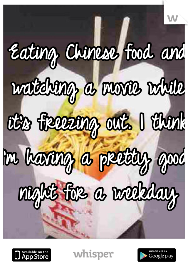Eating Chinese food and watching a movie while it's freezing out. I think I'm having a pretty good night for a weekday