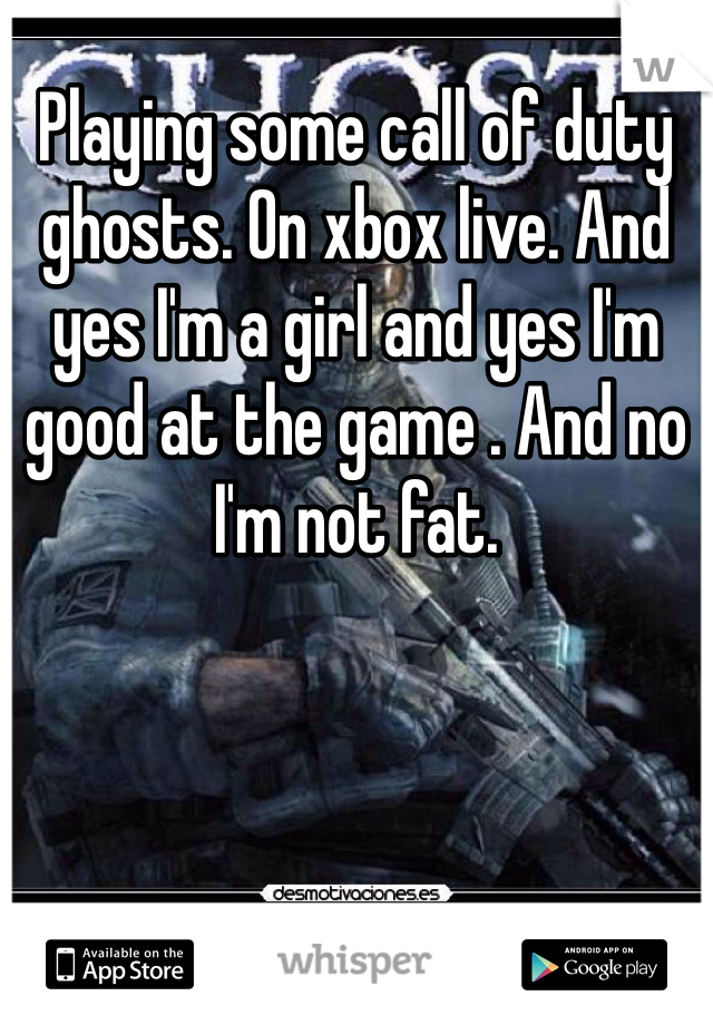 Playing some call of duty ghosts. On xbox live. And yes I'm a girl and yes I'm good at the game . And no I'm not fat.