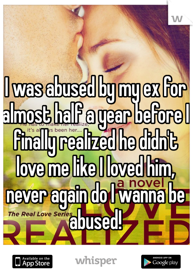 I was abused by my ex for almost half a year before I finally realized he didn't love me like I loved him, never again do I wanna be abused!