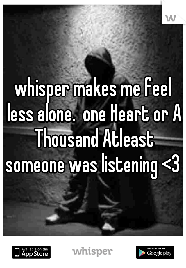 whisper makes me feel less alone.  one Heart or A Thousand Atleast someone was listening <3