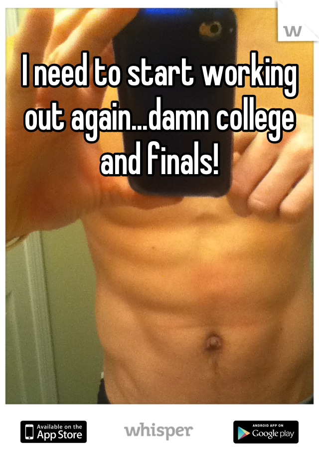 I need to start working out again...damn college and finals!