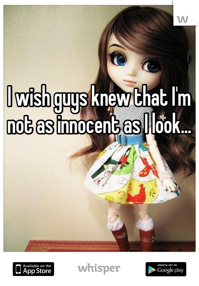 I wish guys knew that I'm not as innocent as I look...