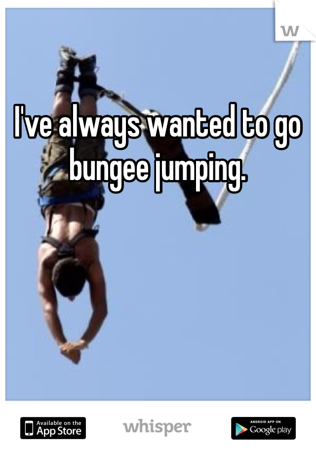 I've always wanted to go bungee jumping.