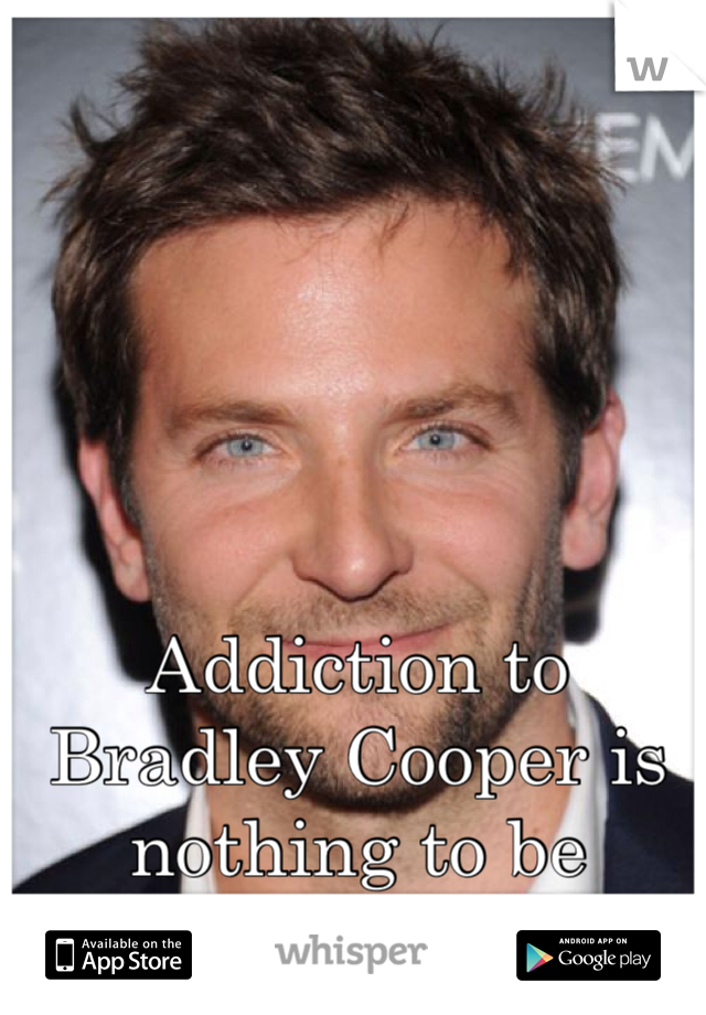 Addiction to Bradley Cooper is nothing to be ashamed of.