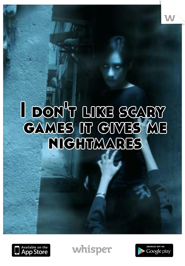 I don't like scary games it gives me nightmares