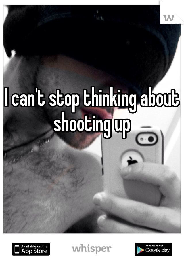 I can't stop thinking about shooting up