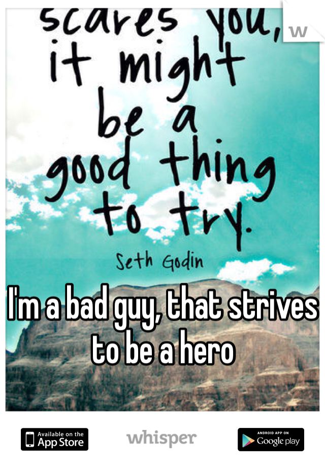 I'm a bad guy, that strives to be a hero