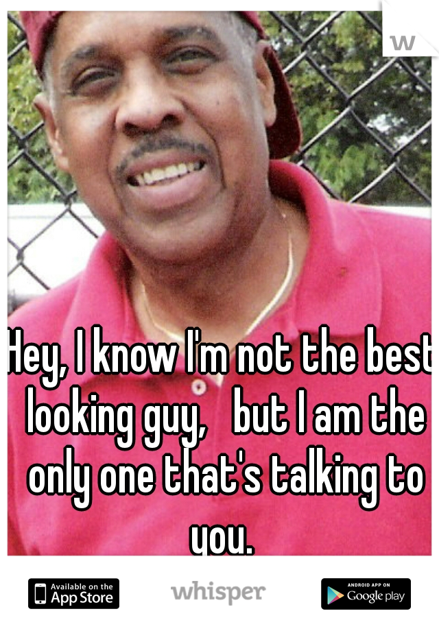 Hey, I know I'm not the best looking guy,   but I am the only one that's talking to you.