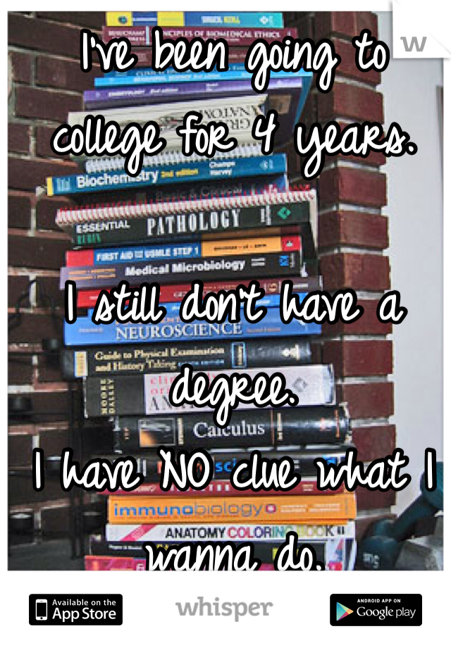 I've been going to  college for 4 years.   I still don't have a degree.  I have NO clue what I wanna do.