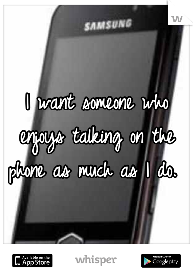 I want someone who enjoys talking on the phone as much as I do.