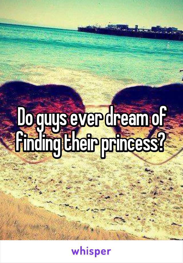 Do guys ever dream of finding their princess?