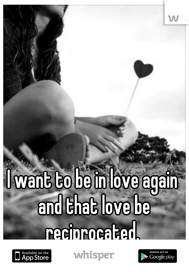 I want to be in love again and that love be reciprocated.