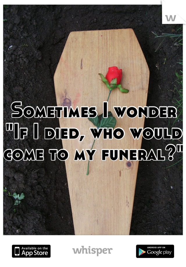 "Sometimes I wonder ""If I died, who would come to my funeral?"""