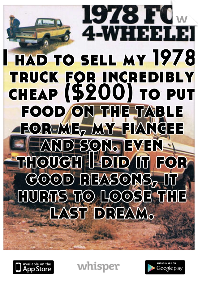 I had to sell my 1978 truck for incredibly cheap ($200) to put food on the table for me, my fiancee and son. even though I did it for good reasons, it hurts to loose the last dream.