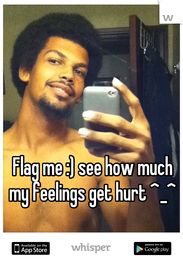 Flag me :) see how much my feelings get hurt ^_^