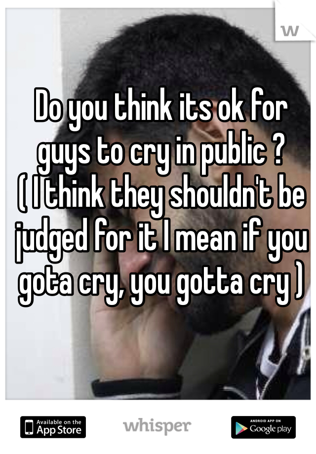 Do you think its ok for guys to cry in public ? ( I think they shouldn't be judged for it I mean if you gota cry, you gotta cry )