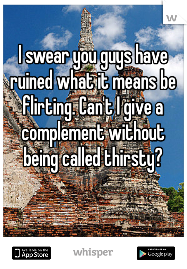 I swear you guys have ruined what it means be flirting. Can't I give a complement without being called thirsty?
